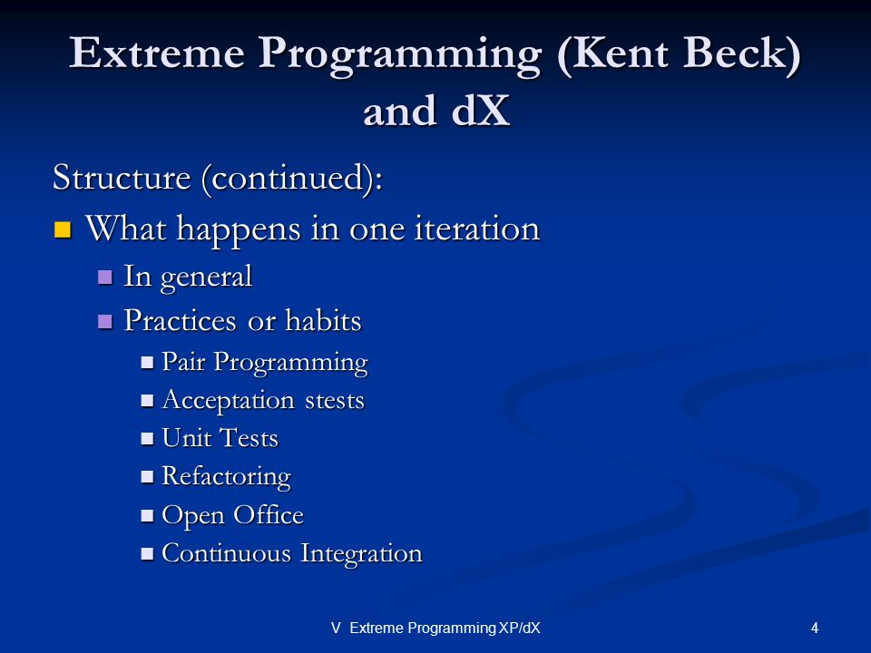 4V Extreme Programming XP/dX Extreme Programming (Kent Beck) and dX Structure (continued): What happens in one iteration What happens in one iteration
