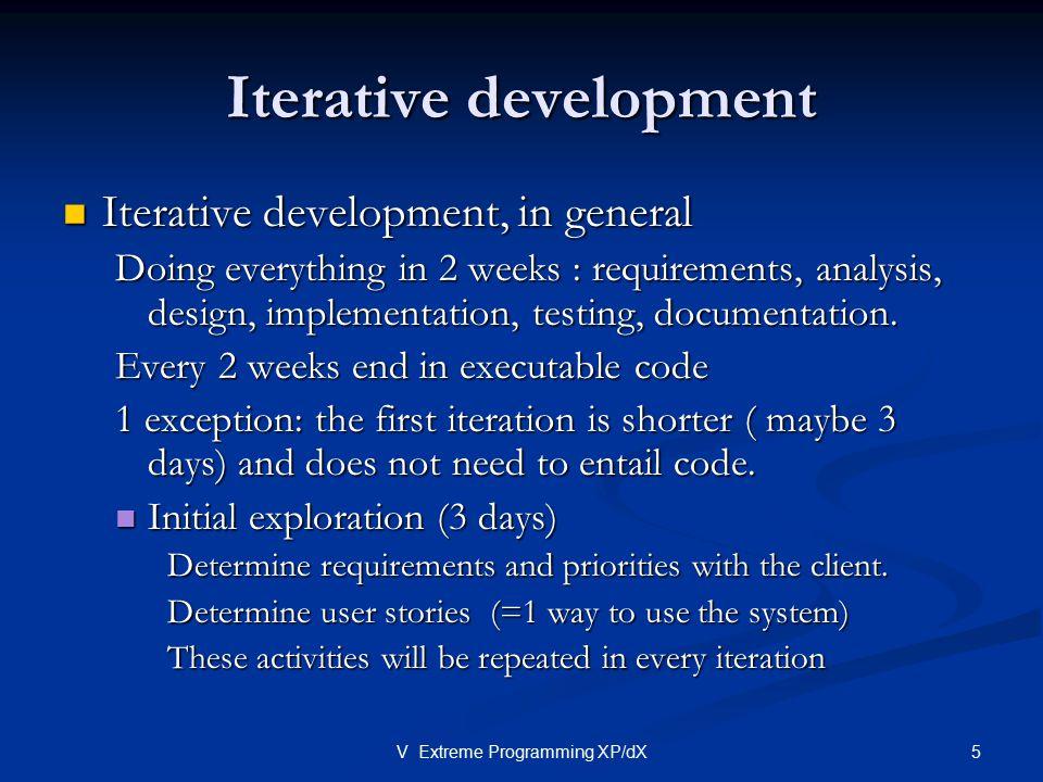5V Extreme Programming XP/dX Iterative development Iterative development, in general Iterative development, in general Doing everything in 2 weeks : requirements, analysis, design, implementation, testing, documentation.