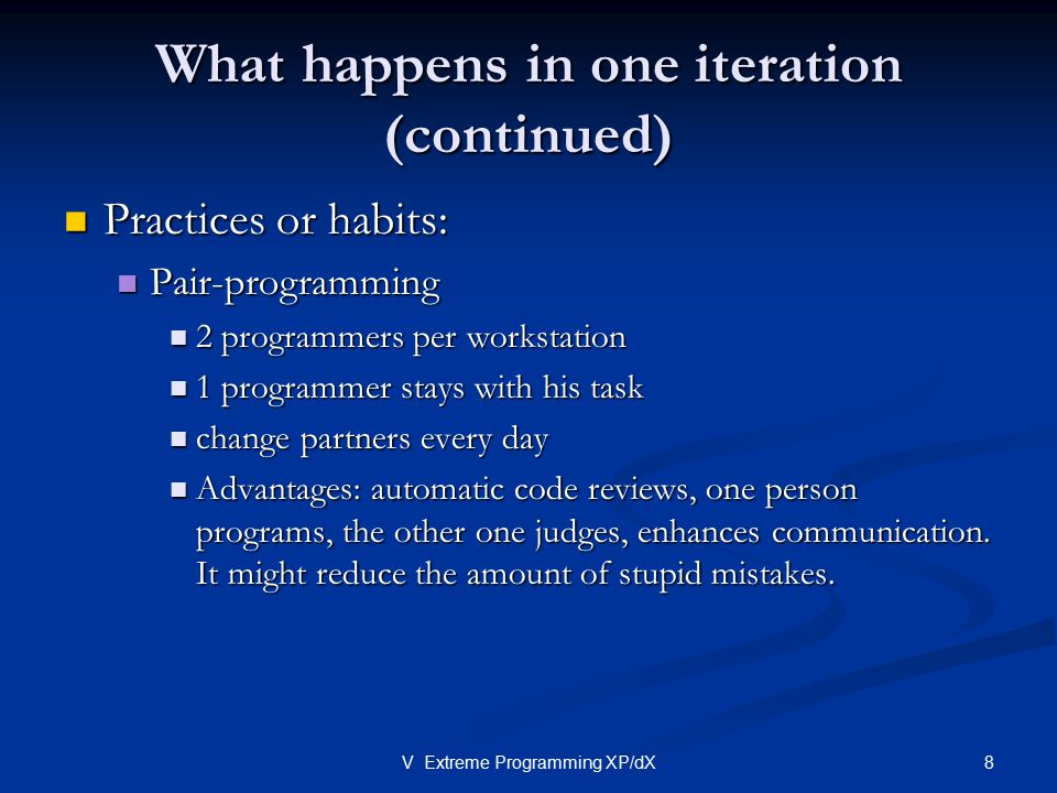 8V Extreme Programming XP/dX What happens in one iteration (continued) Practices or habits: Practices or habits: Pair-programming Pair-programming 2 p