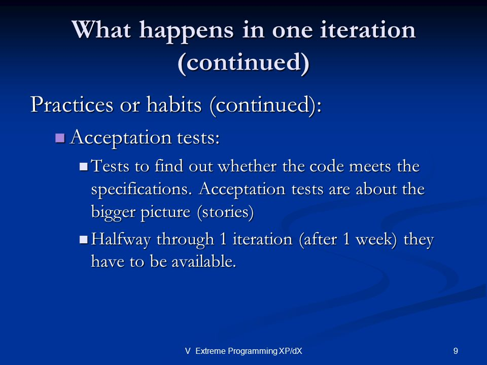 9V Extreme Programming XP/dX What happens in one iteration (continued) Practices or habits (continued): Acceptation tests: Acceptation tests: Tests to