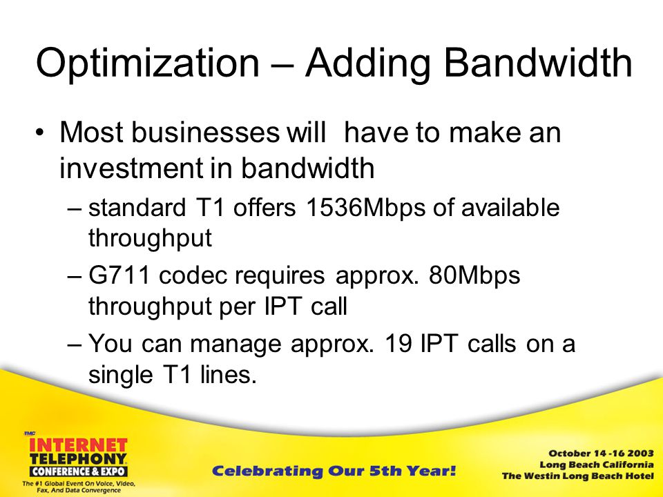 Optimization – Adding Bandwidth Most businesses will have to make an investment in bandwidth –standard T1 offers 1536Mbps of available throughput –G711 codec requires approx.