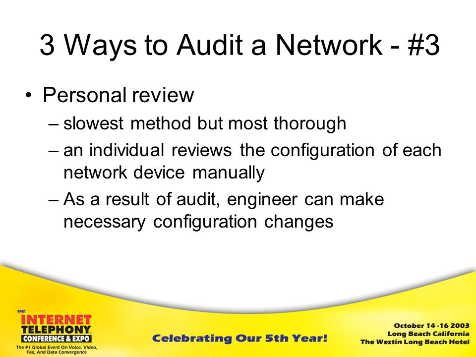 3 Ways to Audit a Network - #3 Personal review –slowest method but most thorough –an individual reviews the configuration of each network device manually –As a result of audit, engineer can make necessary configuration changes