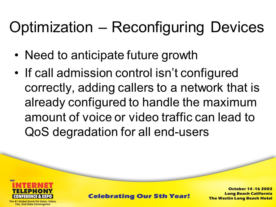 Optimization – Reconfiguring Devices Need to anticipate future growth If call admission control isn't configured correctly, adding callers to a network that is already configured to handle the maximum amount of voice or video traffic can lead to QoS degradation for all end-users