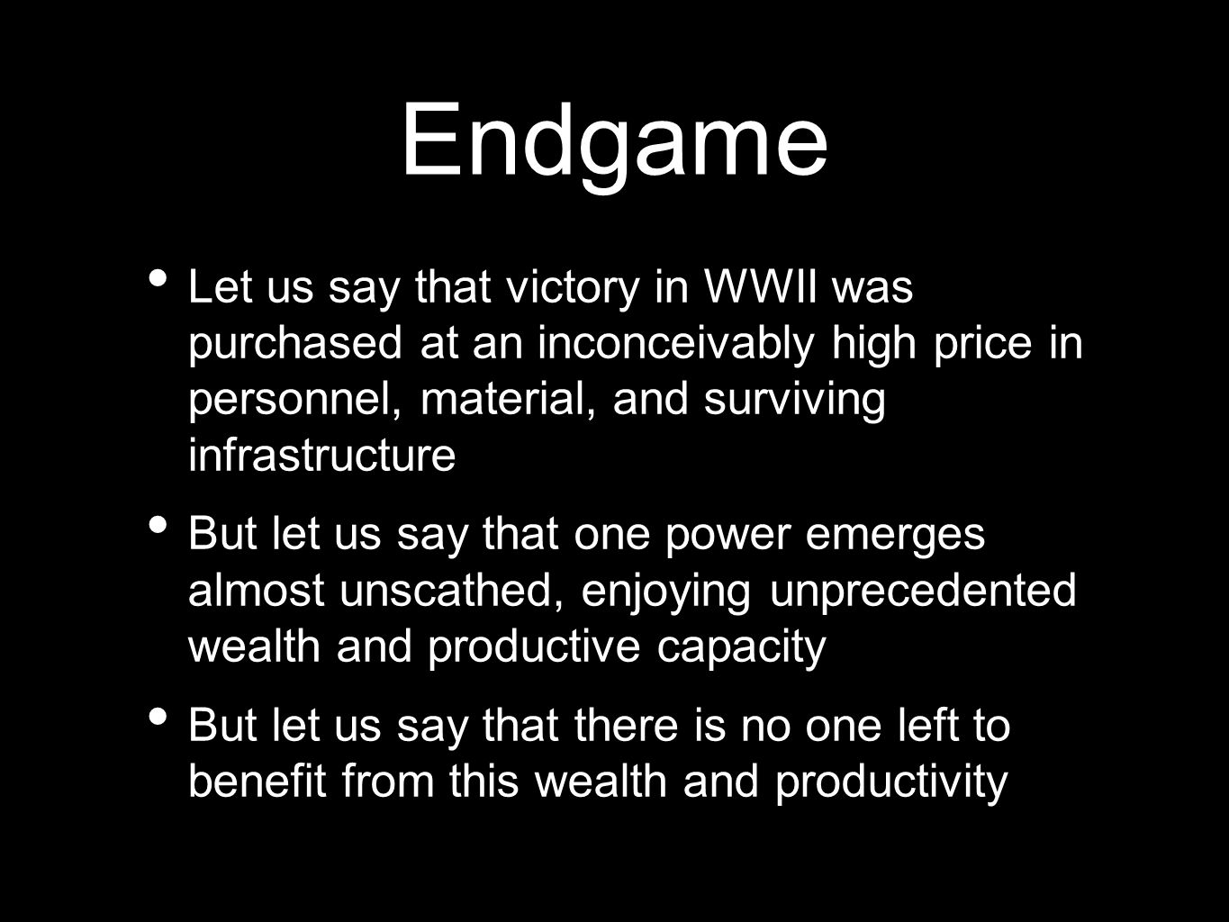 Endgame Let us say that victory in WWII was purchased at an inconceivably high price in personnel, material, and surviving infrastructure But let us say that one power emerges almost unscathed, enjoying unprecedented wealth and productive capacity But let us say that there is no one left to benefit from this wealth and productivity
