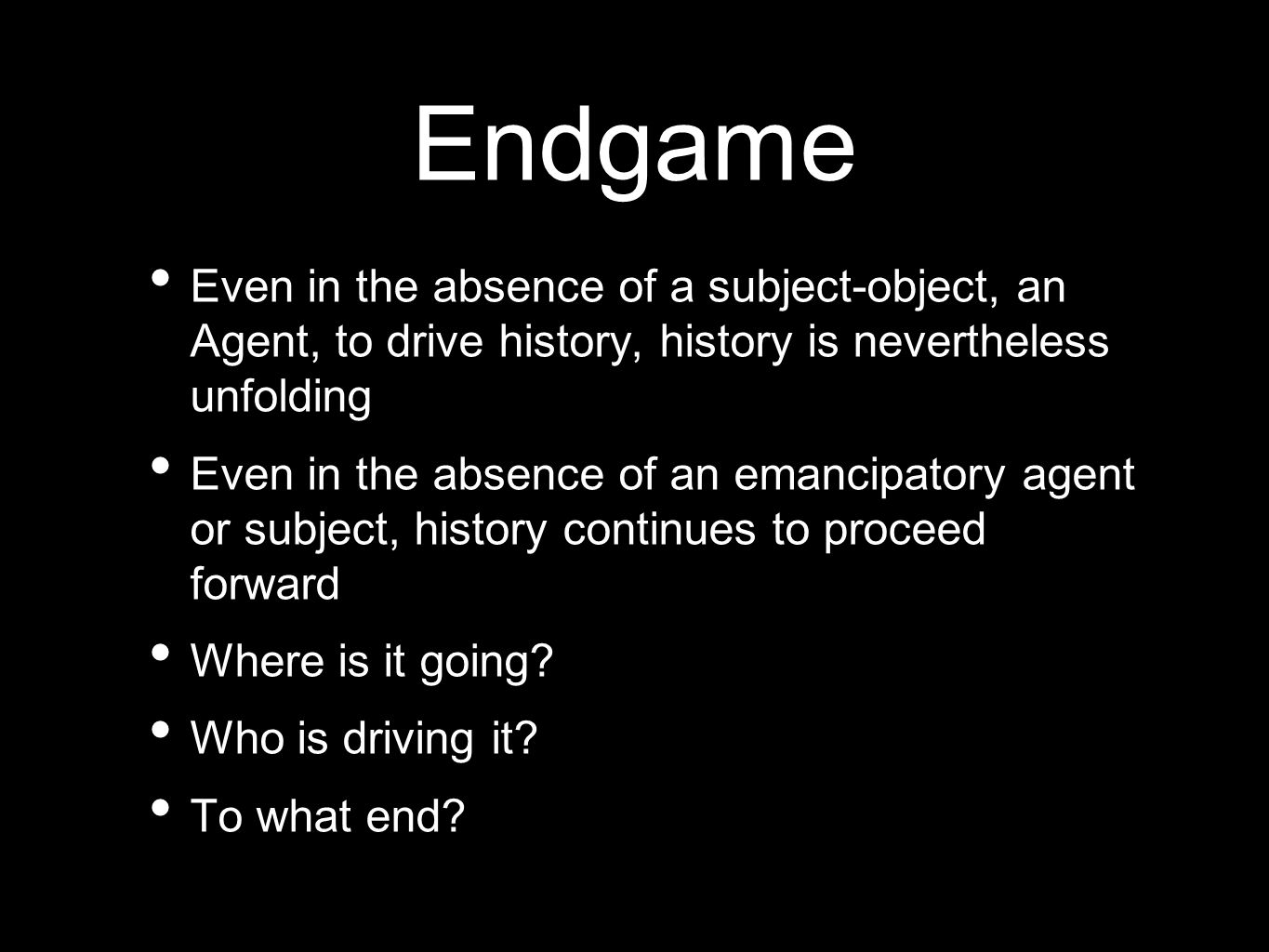 Endgame Even in the absence of a subject-object, an Agent, to drive history, history is nevertheless unfolding Even in the absence of an emancipatory agent or subject, history continues to proceed forward Where is it going.