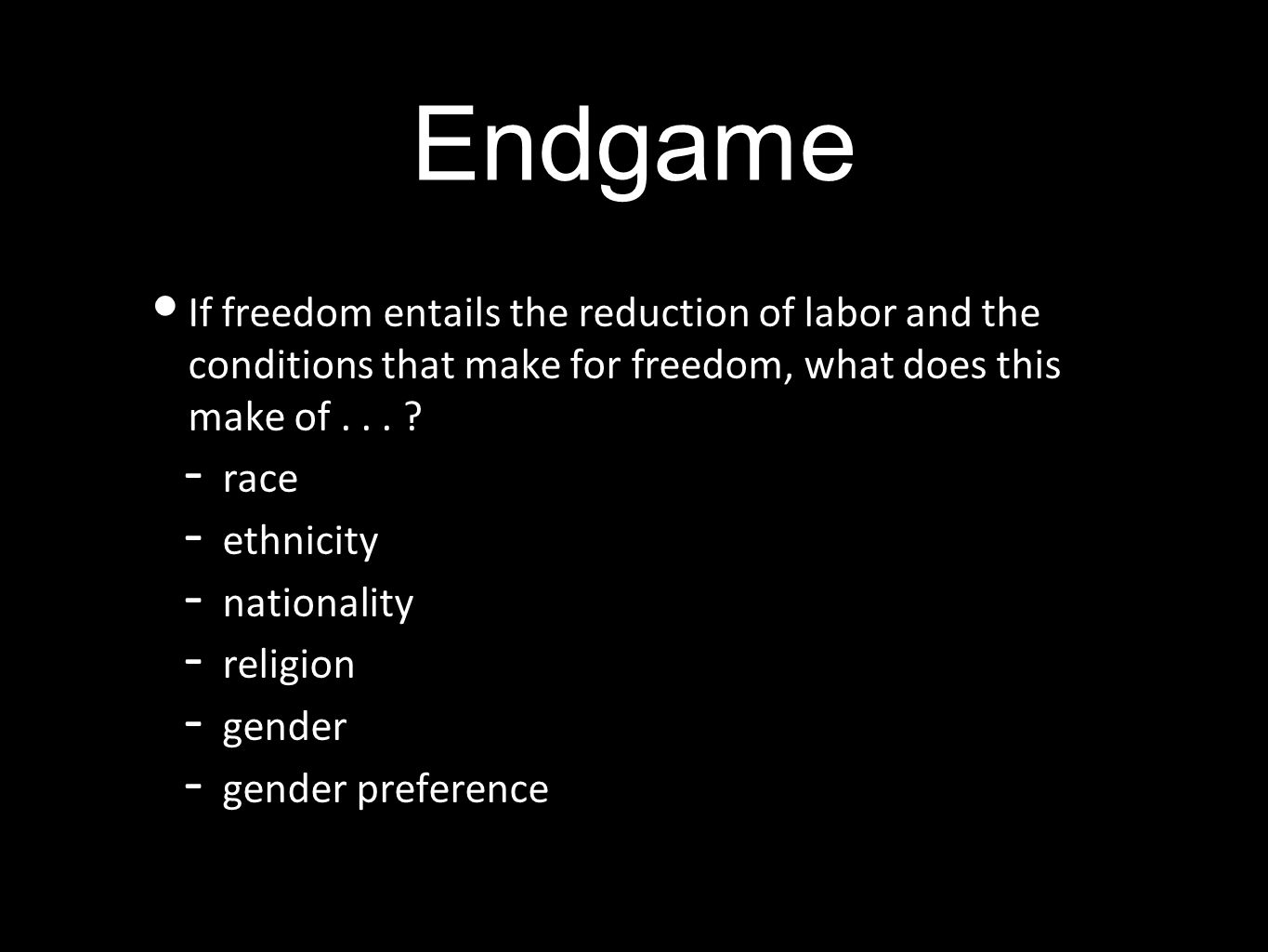 Endgame If freedom entails the reduction of labor and the conditions that make for freedom, what does this make of...