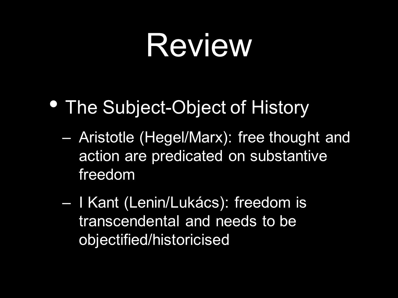 Review The Subject-Object of History –Aristotle (Hegel/Marx): free thought and action are predicated on substantive freedom –I Kant (Lenin/Lukács): freedom is transcendental and needs to be objectified/historicised
