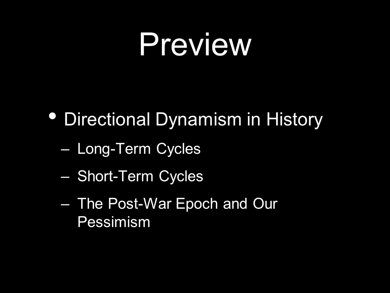 Preview Directional Dynamism in History –Long-Term Cycles –Short-Term Cycles –The Post-War Epoch and Our Pessimism