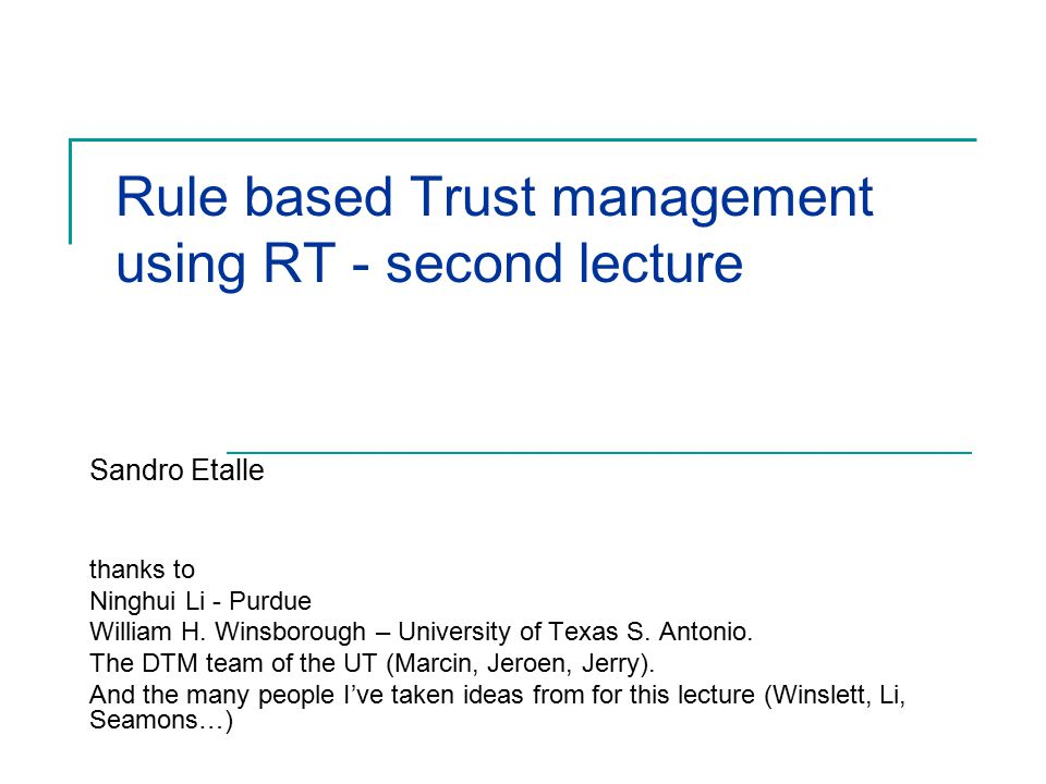 Rule based Trust management using RT - second lecture Sandro Etalle thanks to Ninghui Li - Purdue William H. Winsborough – University of Texas S. Anto