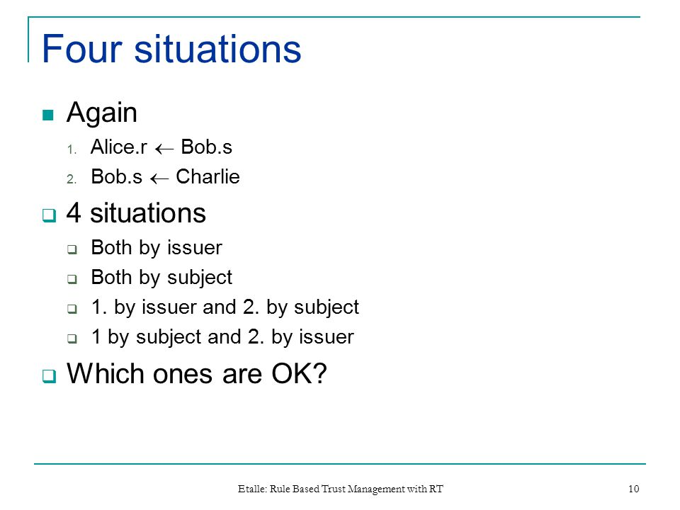 Etalle: Rule Based Trust Management with RT 10 Four situations Again 1.