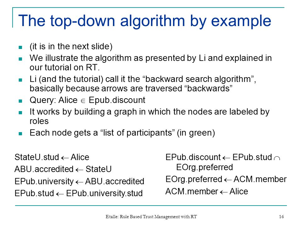 Etalle: Rule Based Trust Management with RT 16 The top-down algorithm by example (it is in the next slide) We illustrate the algorithm as presented by Li and explained in our tutorial on RT.