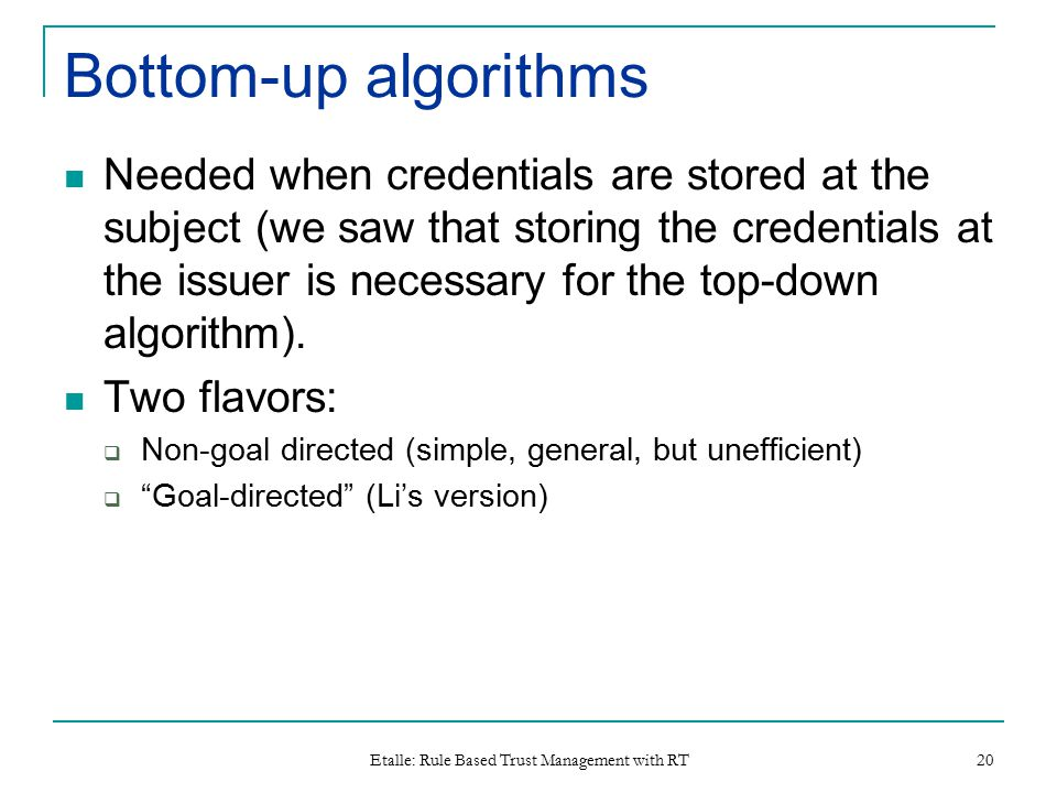Etalle: Rule Based Trust Management with RT 20 Bottom-up algorithms Needed when credentials are stored at the subject (we saw that storing the credentials at the issuer is necessary for the top-down algorithm).