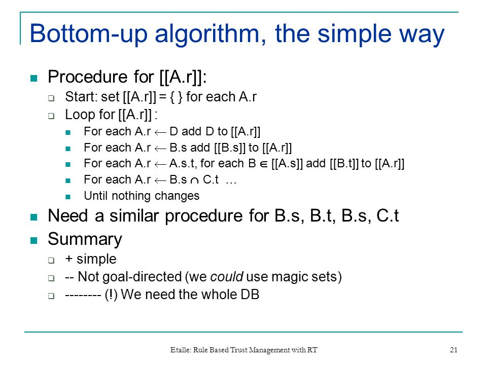 Etalle: Rule Based Trust Management with RT 21 Bottom-up algorithm, the simple way Procedure for [[A.r]]:  Start: set [[A.r]] = { } for each A.r  Lo