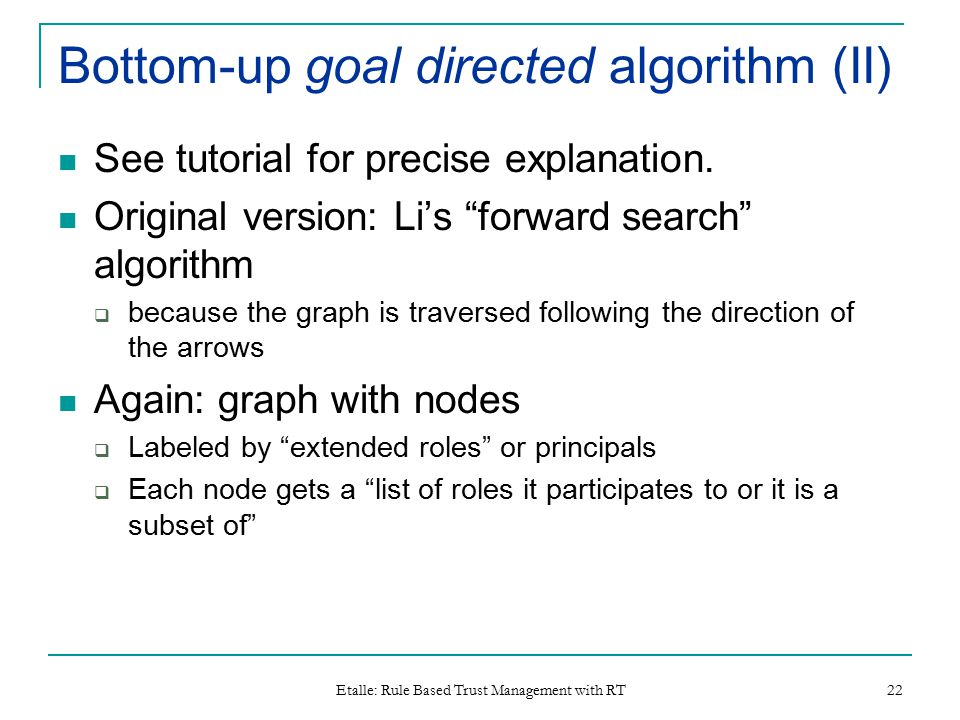 Etalle: Rule Based Trust Management with RT 22 Bottom-up goal directed algorithm (II) See tutorial for precise explanation.