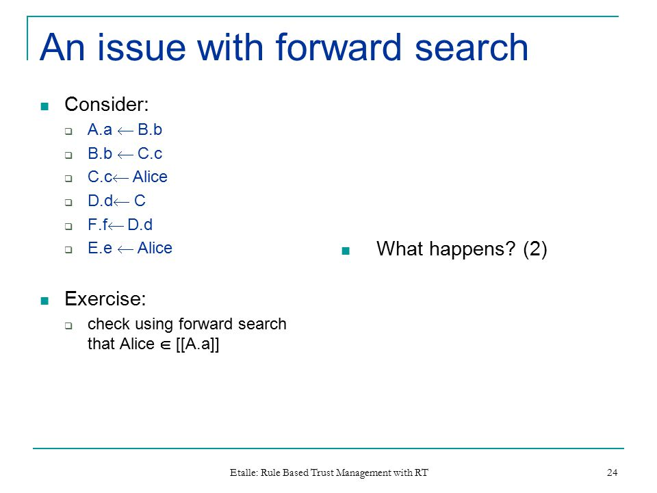 Etalle: Rule Based Trust Management with RT 24 An issue with forward search Consider:  A.a  B.b  B.b  C.c  C.c  Alice  D.d  C  F.f  D.d  E.