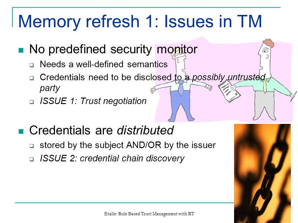 Etalle: Rule Based Trust Management with RT 3 Memory refresh 1: Issues in TM No predefined security monitor  Needs a well-defined semantics  Credent