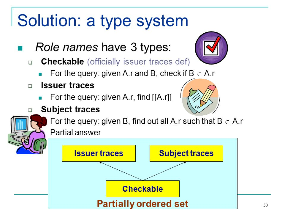 Etalle: Rule Based Trust Management with RT 30 Solution: a type system Role names have 3 types:  Checkable (officially issuer traces def) For the query: given A.r and B, check if B  A.r  Issuer traces For the query: given A.r, find [[A.r]]  Subject traces For the query: given B, find out all A.r such that B  A.r Partial answer Partially ordered set Issuer tracesSubject traces Checkable