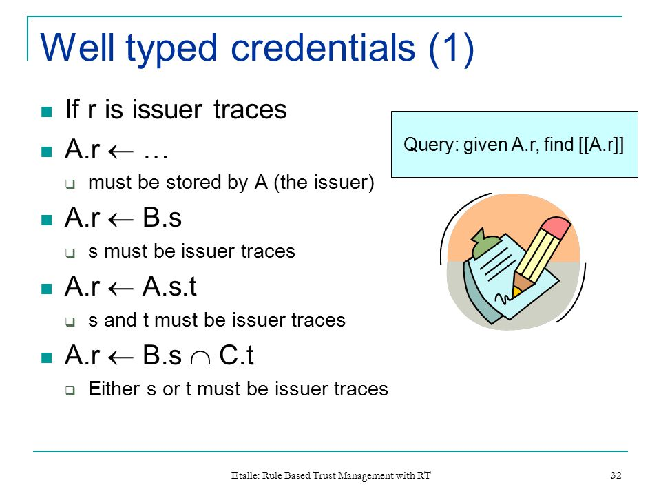 Etalle: Rule Based Trust Management with RT 32 Well typed credentials (1) If r is issuer traces A.r  …  must be stored by A (the issuer) A.r  B.s  s must be issuer traces A.r  A.s.t  s and t must be issuer traces A.r  B.s  C.t  Either s or t must be issuer traces Query: given A.r, find [[A.r]]