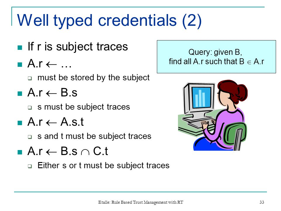Etalle: Rule Based Trust Management with RT 33 Well typed credentials (2) If r is subject traces A.r  …  must be stored by the subject A.r  B.s  s must be subject traces A.r  A.s.t  s and t must be subject traces A.r  B.s  C.t  Either s or t must be subject traces Query: given B, find all A.r such that B  A.r