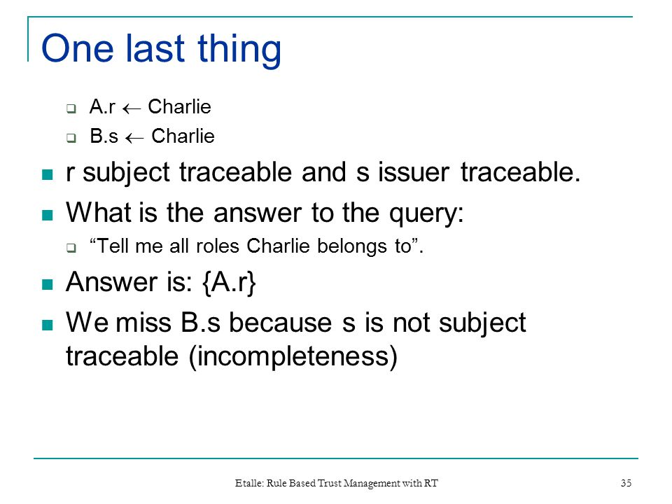 Etalle: Rule Based Trust Management with RT 35 One last thing  A.r  Charlie  B.s  Charlie r subject traceable and s issuer traceable.