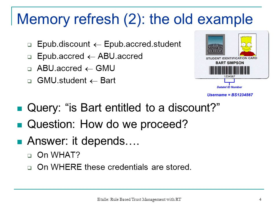 Etalle: Rule Based Trust Management with RT 4 Memory refresh (2): the old example  Epub.discount  Epub.accred.student  Epub.accred  ABU.accred  ABU.accred  GMU  GMU.student  Bart Query: is Bart entitled to a discount Question: How do we proceed.