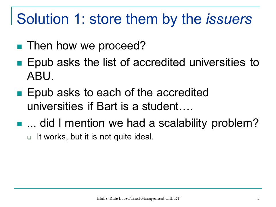 Etalle: Rule Based Trust Management with RT 5 Solution 1: store them by the issuers Then how we proceed? Epub asks the list of accredited universities