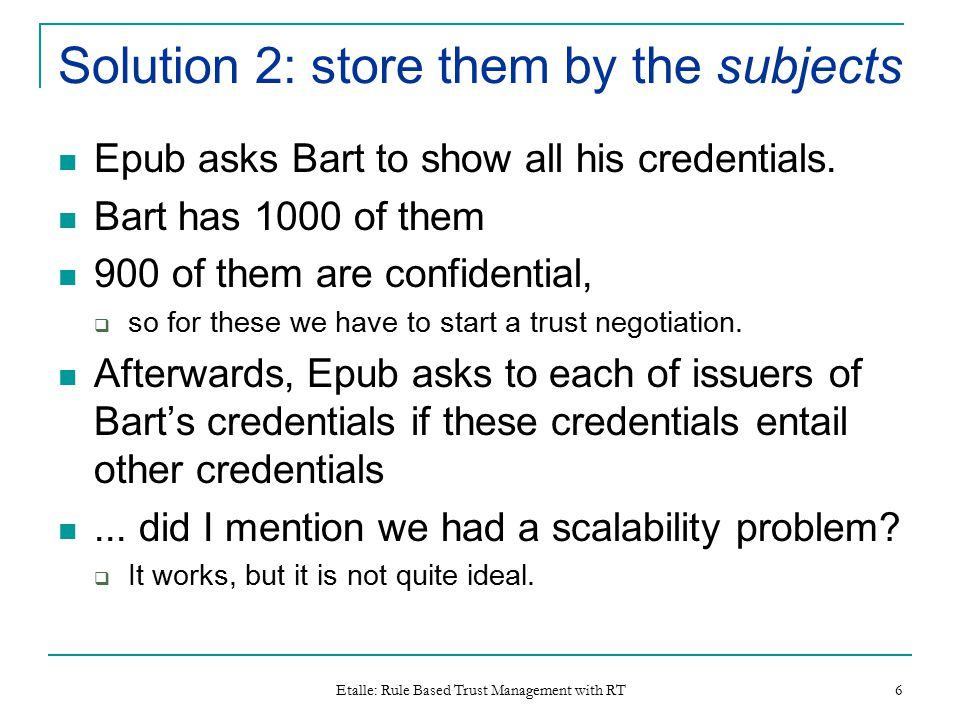Etalle: Rule Based Trust Management with RT 6 Solution 2: store them by the subjects Epub asks Bart to show all his credentials. Bart has 1000 of them