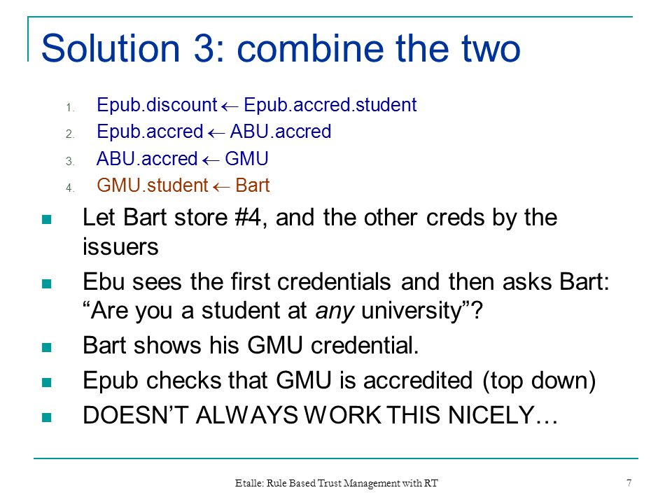 Etalle: Rule Based Trust Management with RT 7 Solution 3: combine the two 1. Epub.discount  Epub.accred.student 2. Epub.accred  ABU.accred 3. ABU.ac