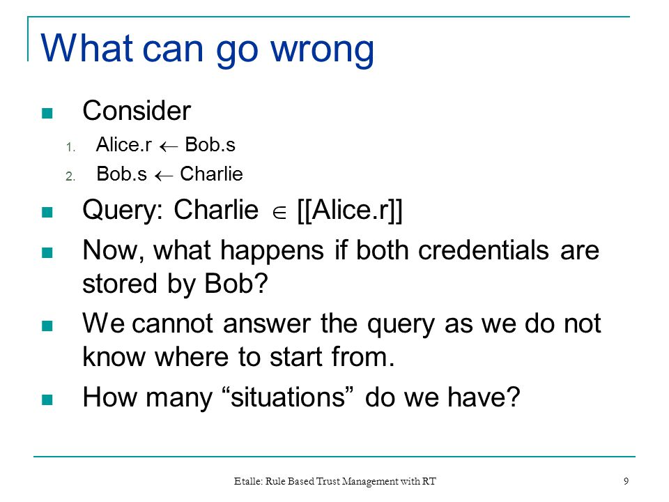 Etalle: Rule Based Trust Management with RT 9 What can go wrong Consider 1.