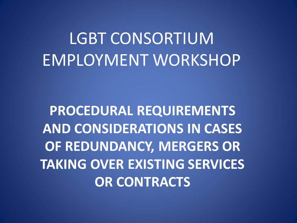 LGBT CONSORTIUM EMPLOYMENT WORKSHOP PROCEDURAL REQUIREMENTS AND CONSIDERATIONS IN CASES OF REDUNDANCY, MERGERS OR TAKING OVER EXISTING SERVICES OR CONTRACTS