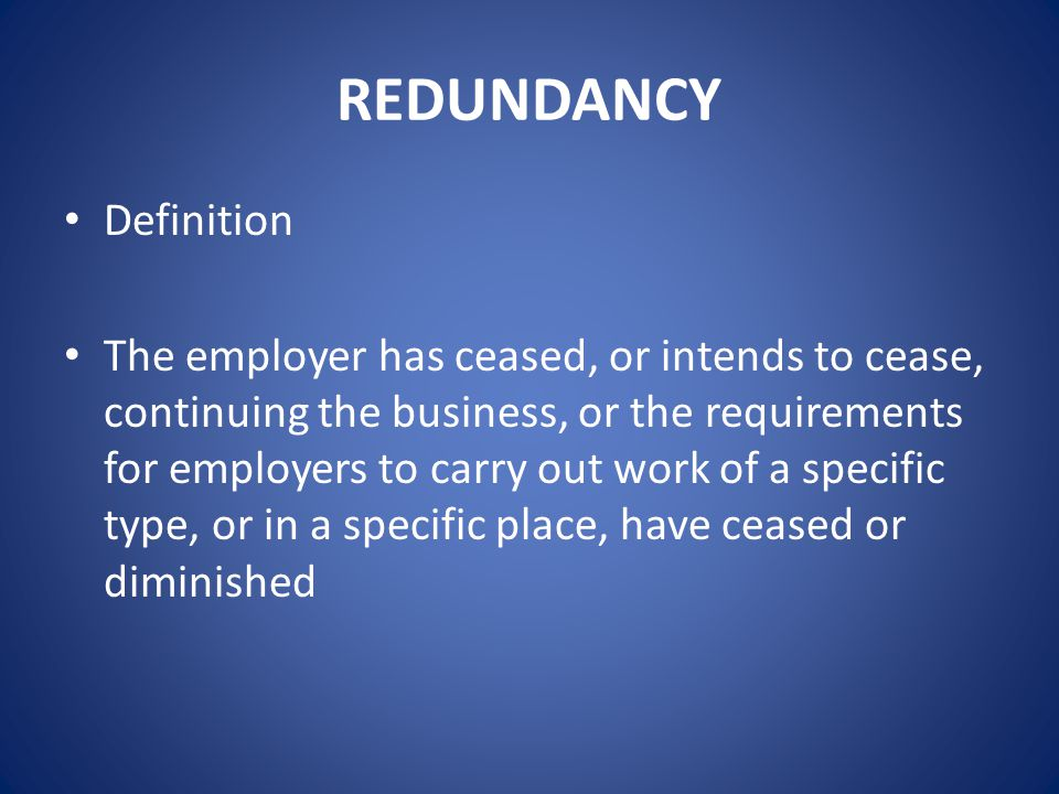 REDUNDANCY Definition The employer has ceased, or intends to cease, continuing the business, or the requirements for employers to carry out work of a specific type, or in a specific place, have ceased or diminished