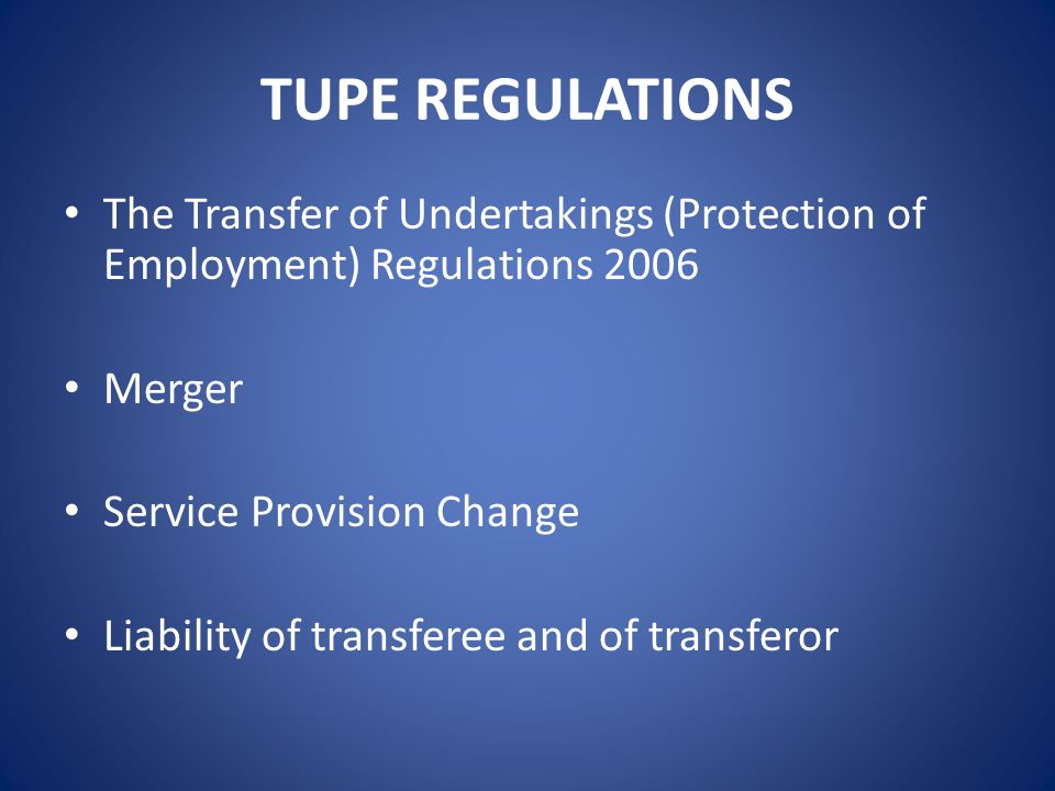 TUPE REGULATIONS The Transfer of Undertakings (Protection of Employment) Regulations 2006 Merger Service Provision Change Liability of transferee and of transferor