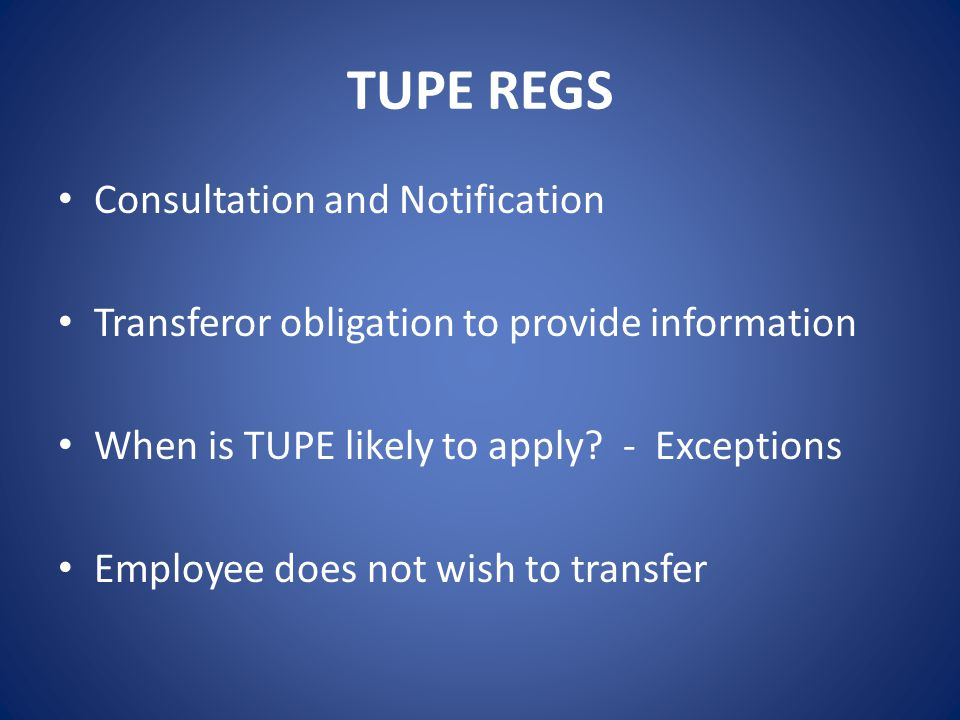 TUPE REGS Consultation and Notification Transferor obligation to provide information When is TUPE likely to apply? - Exceptions Employee does not wish