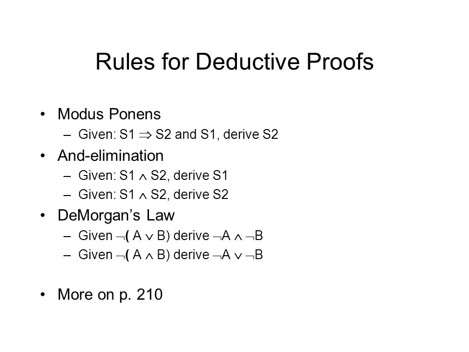 Rules for Deductive Proofs Modus Ponens –Given: S1  S2 and S1, derive S2 And-elimination –Given: S1  S2, derive S1 –Given: S1  S2, derive S2 DeMorgan's Law –Given  ( A  B) derive  A   B –Given  ( A  B) derive  A   B More on p.