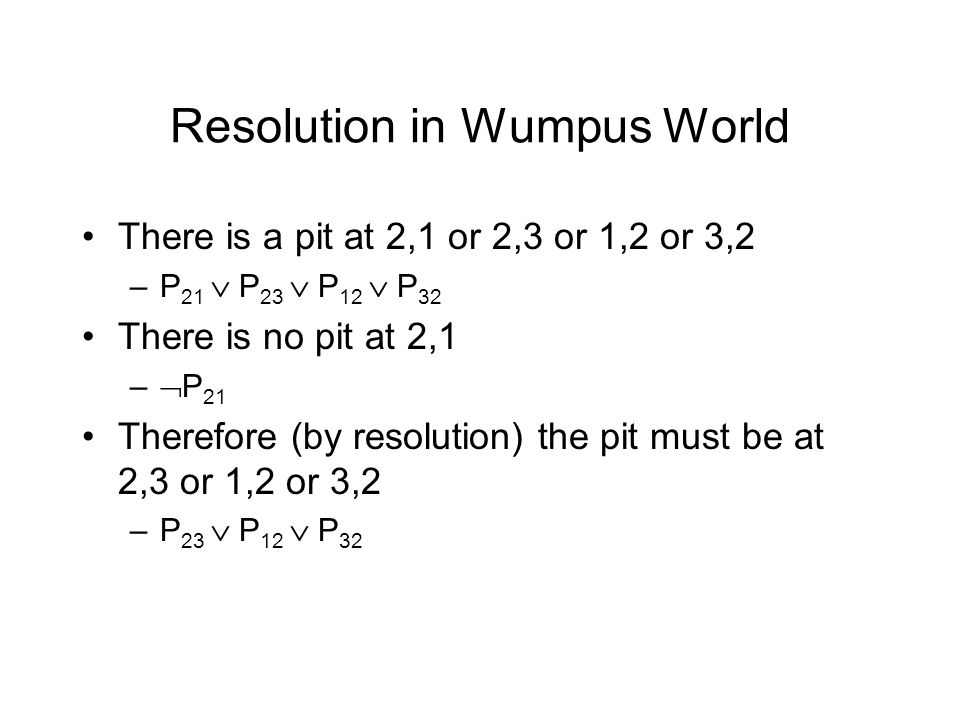 Resolution in Wumpus World There is a pit at 2,1 or 2,3 or 1,2 or 3,2 –P 21  P 23  P 12  P 32 There is no pit at 2,1 –  P 21 Therefore (by resolution) the pit must be at 2,3 or 1,2 or 3,2 –P 23  P 12  P 32