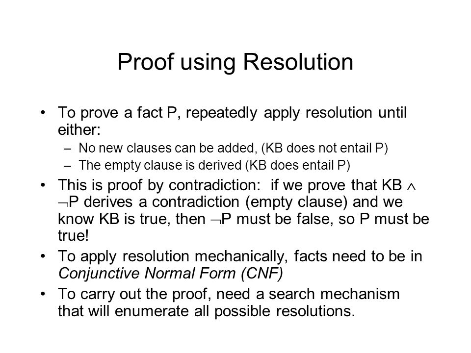 Proof using Resolution To prove a fact P, repeatedly apply resolution until either: –No new clauses can be added, (KB does not entail P) –The empty clause is derived (KB does entail P) This is proof by contradiction: if we prove that KB   P derives a contradiction (empty clause) and we know KB is true, then  P must be false, so P must be true.