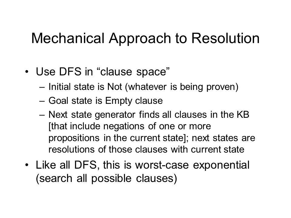 Mechanical Approach to Resolution Use DFS in clause space –Initial state is Not (whatever is being proven) –Goal state is Empty clause –Next state generator finds all clauses in the KB [that include negations of one or more propositions in the current state]; next states are resolutions of those clauses with current state Like all DFS, this is worst-case exponential (search all possible clauses)
