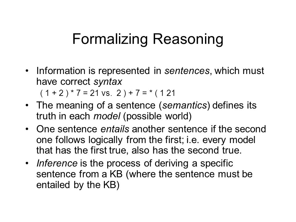 Formalizing Reasoning Information is represented in sentences, which must have correct syntax ( 1 + 2 ) * 7 = 21 vs.
