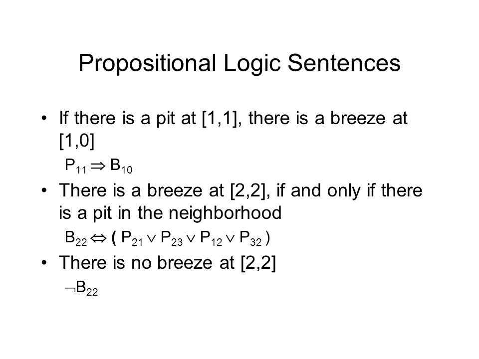 Propositional Logic Sentences If there is a pit at [1,1], there is a breeze at [1,0] P 11  B 10 There is a breeze at [2,2], if and only if there is a pit in the neighborhood B 22  ( P 21  P 23  P 12  P 32 ) There is no breeze at [2,2]  B 22