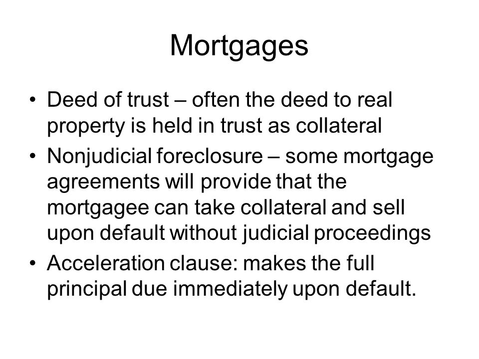 Mortgages Deed of trust – often the deed to real property is held in trust as collateral Nonjudicial foreclosure – some mortgage agreements will provide that the mortgagee can take collateral and sell upon default without judicial proceedings Acceleration clause: makes the full principal due immediately upon default.