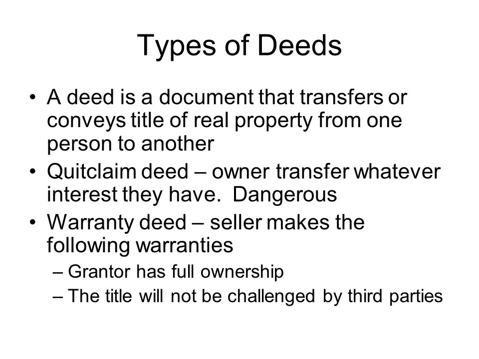 Types of Deeds A deed is a document that transfers or conveys title of real property from one person to another Quitclaim deed – owner transfer whatever interest they have.
