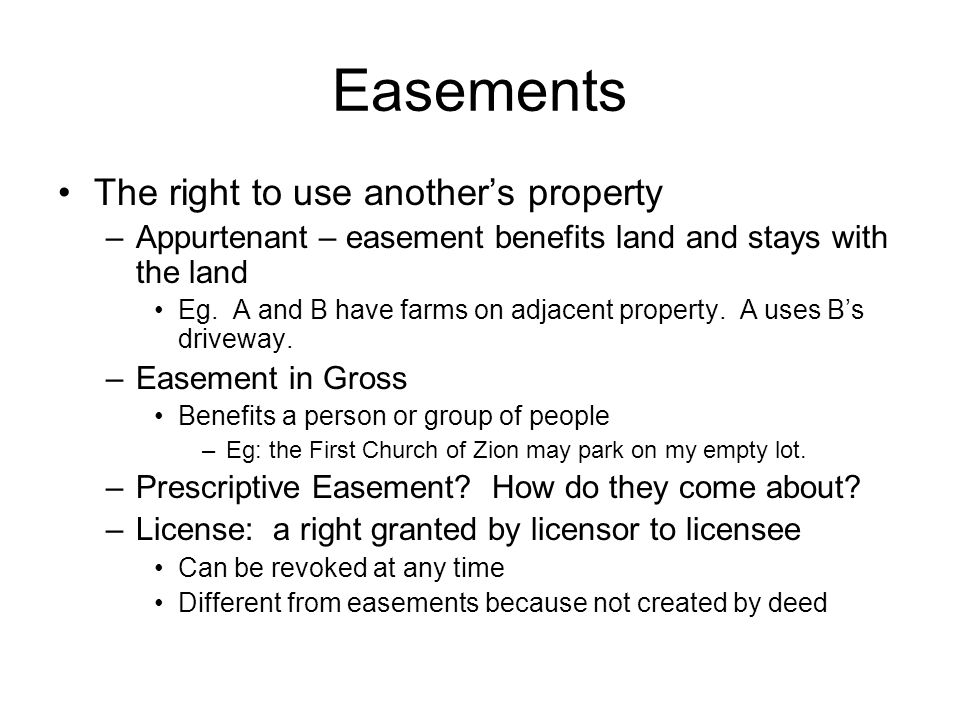 Easements The right to use another's property –Appurtenant – easement benefits land and stays with the land Eg.