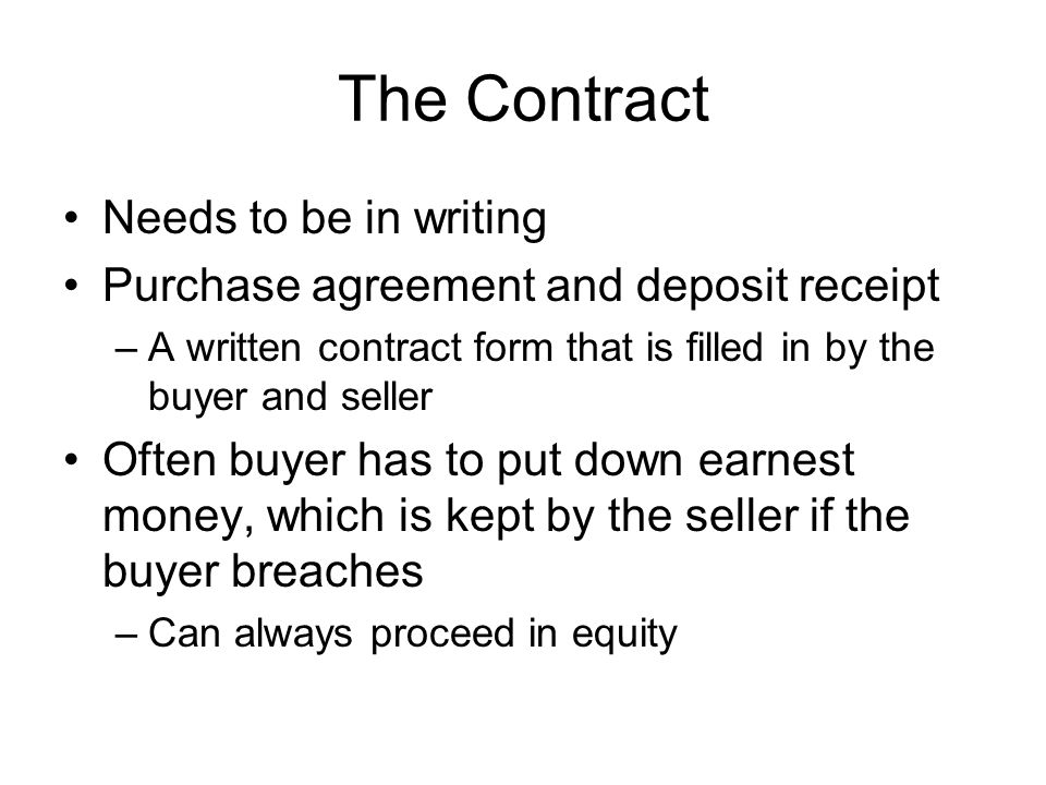 The Contract Needs to be in writing Purchase agreement and deposit receipt –A written contract form that is filled in by the buyer and seller Often buyer has to put down earnest money, which is kept by the seller if the buyer breaches –Can always proceed in equity