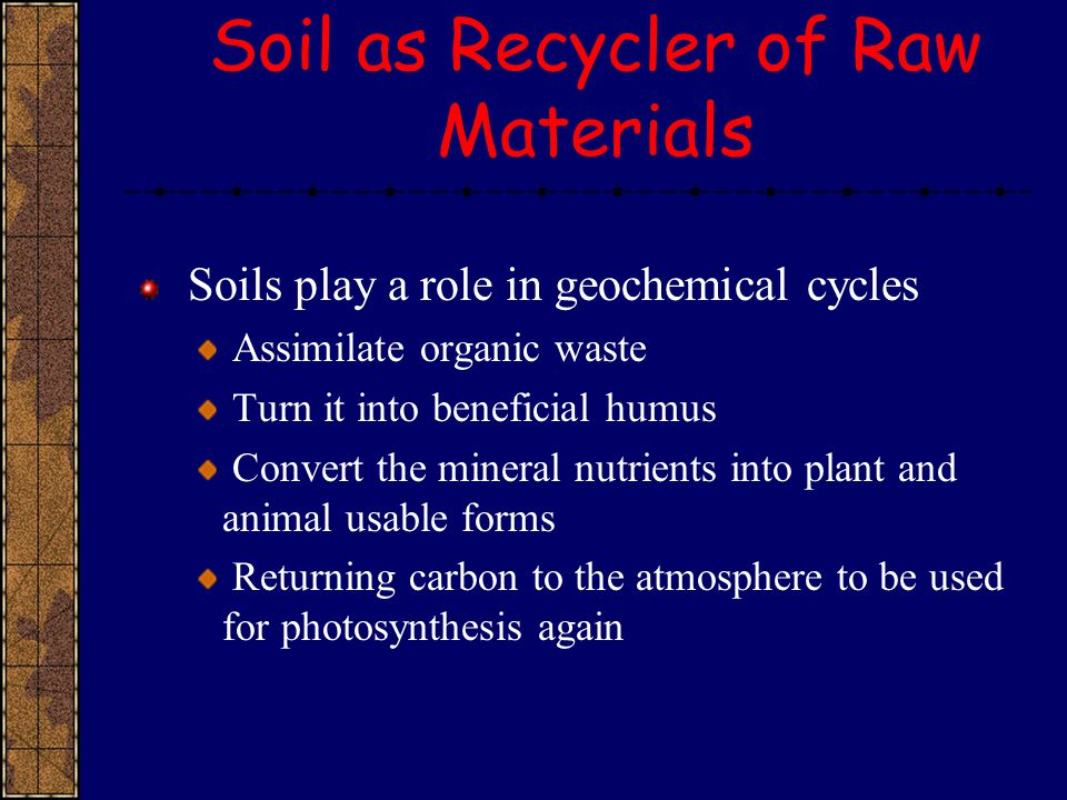 Soil as Recycler of Raw Materials Soils play a role in geochemical cycles Assimilate organic waste Turn it into beneficial humus Convert the mineral n