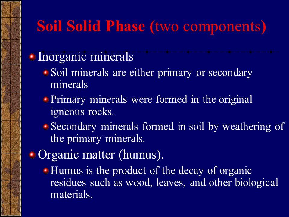 Soil Solid Phase (two components) Inorganic minerals Soil minerals are either primary or secondary minerals Primary minerals were formed in the origin