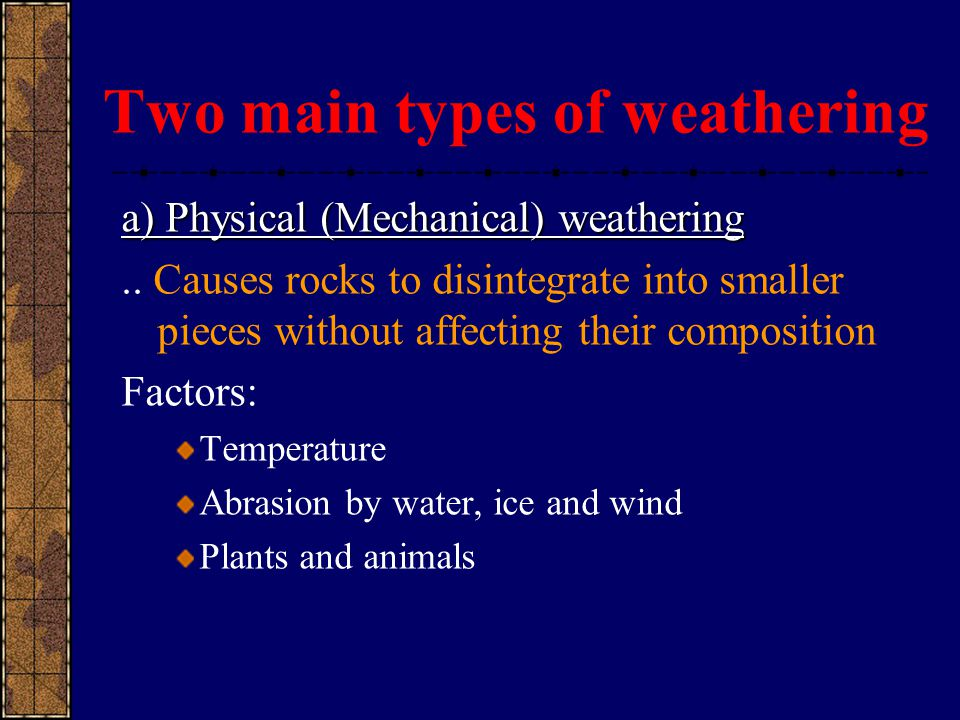Two main types of weathering a) Physical (Mechanical) weathering.. Causes rocks to disintegrate into smaller pieces without affecting their compositio