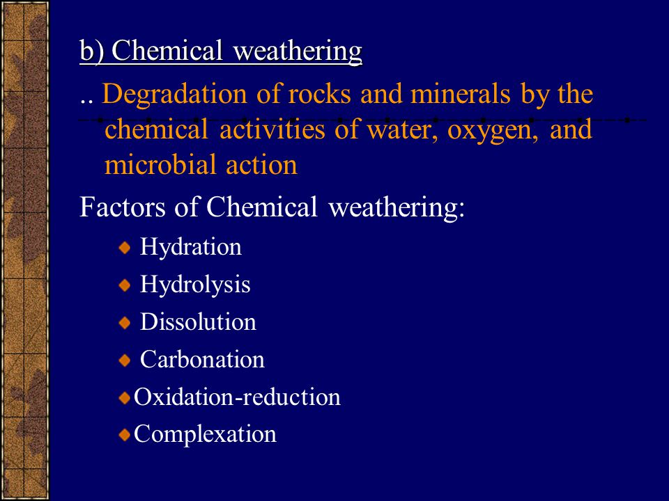 b) Chemical weathering.. Degradation of rocks and minerals by the chemical activities of water, oxygen, and microbial action Factors of Chemical weath