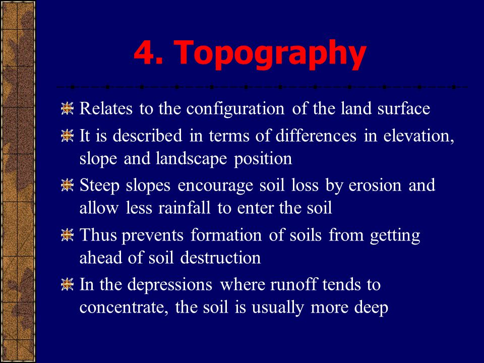 4. Topography Relates to the configuration of the land surface It is described in terms of differences in elevation, slope and landscape position Stee