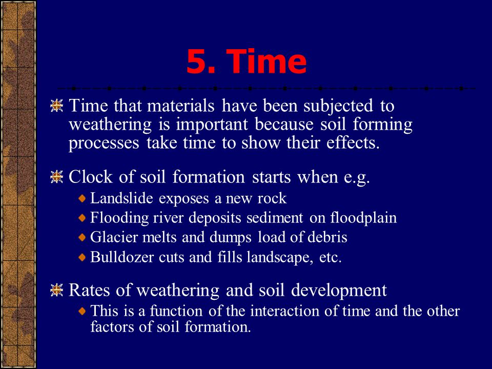 5. Time Time that materials have been subjected to weathering is important because soil forming processes take time to show their effects. Clock of so
