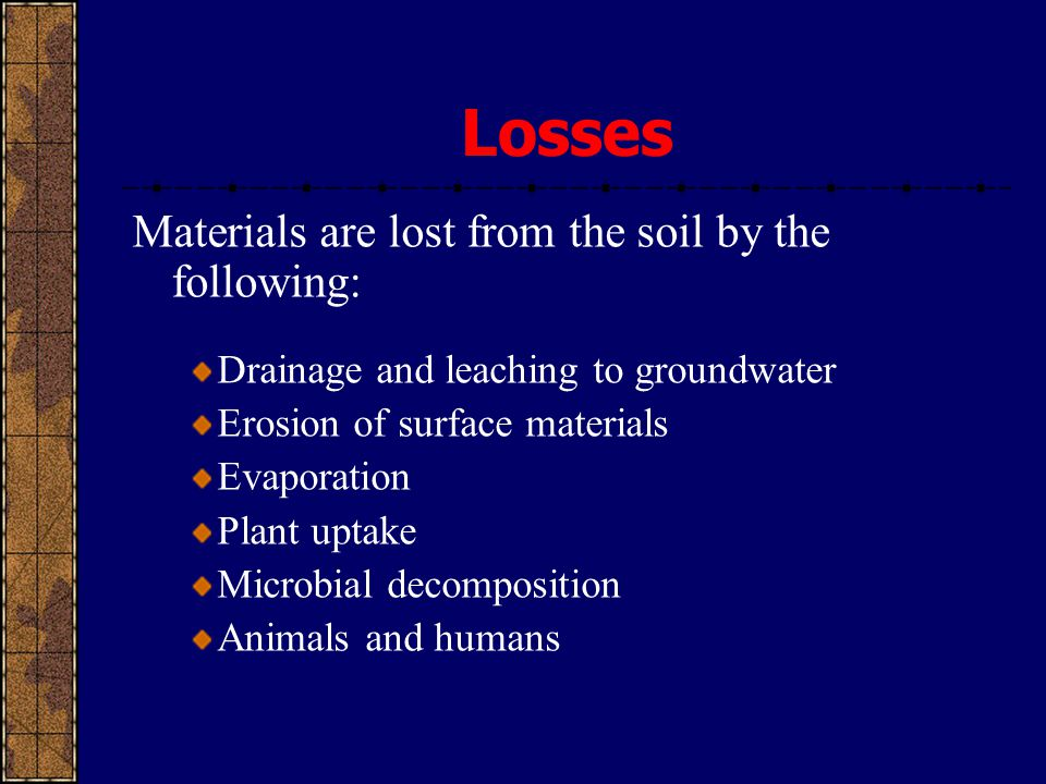 Materials are lost from the soil by the following: Drainage and leaching to groundwater Erosion of surface materials Evaporation Plant uptake Microbia